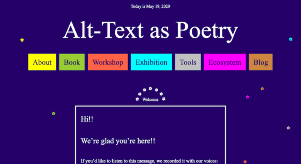 "A screenshot of a webpage. The heading reads ""Alt-Text as Poetry"" with a colorful navigation bar below that include the options: About, Book, Workshop, Exhibition, Tools, Ecosystem, and Blog. Below that is a welcome that says, ""Hi!! We're glad you're here!!"" There are little flowers sprinkled around the page."